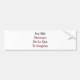 Soy Mas Mexicano De Lo Que Te Imaginas Bumper Sticker