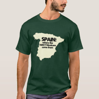 Spain where the FANCY Mexicans come from T-Shirt