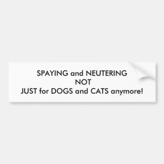 Spaying and Neutering Not Just For Dogs and Cats Bumper Sticker