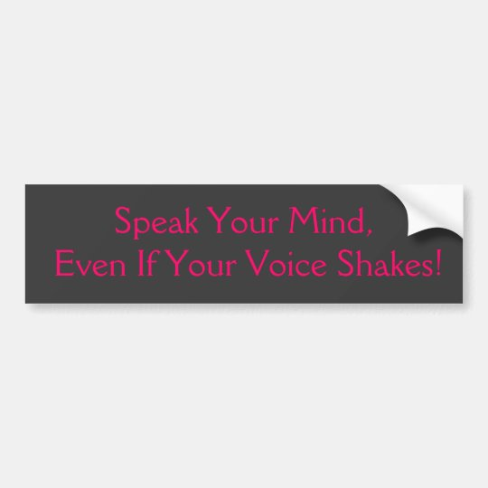 Speak You Mind, Even If Your Voice Shakes! Bumper Sticker