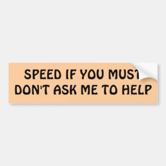 SPEED IF YOU MUST Don't Ask Me To Help Car Bumper Sticker