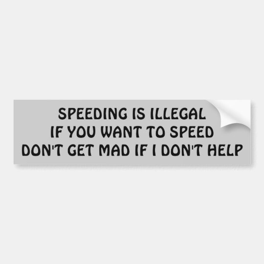 Speeding is Illegal I Won't Help You Mad?