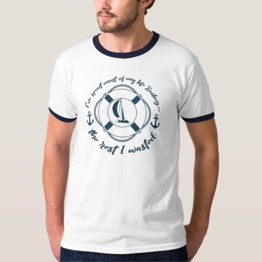 Spent Most of My Life Sailing...the Rest I Wasted T-Shirt