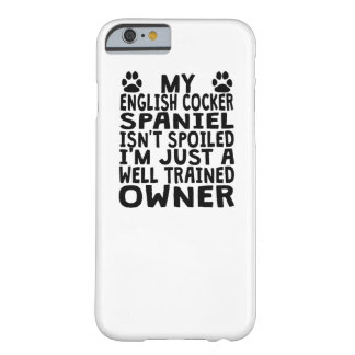 SpoilWell Trained English Cocker Spaniel Owner Barely There iPhone 6 Case