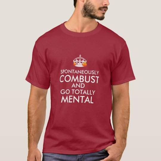 Spontaneously Combust and Go Totally Mental T-Shirt