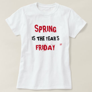 Spring is the year's Friday T-Shirt