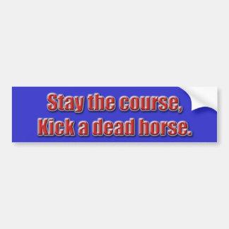 Stay the course, kick a dead horse... - Customized Bumper Sticker