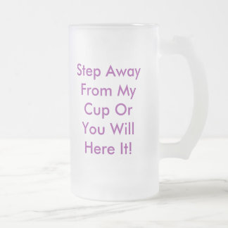 Step Away From My Cup Or You Will Here It! Frosted Glass Mug