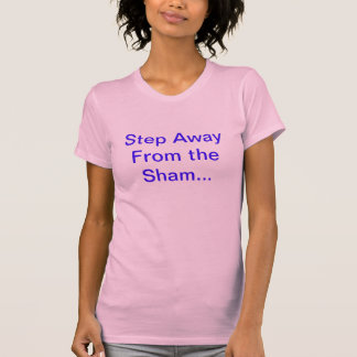 Step Away From the Sham... Tshirts