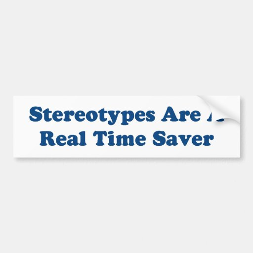 Stereotypes are a real time saver. bumper stickers