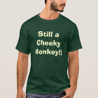 Still a Cheeky Monkey!! T-Shirt