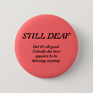 Still Deaf with Nobody Listening 6 Cm Round Badge