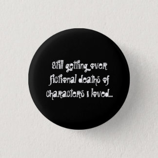 Still getting over fictional deaths of characters 3 cm round badge