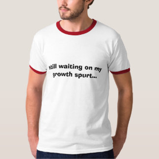 still waiting on my growth spurt... shirt