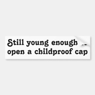 Still young enough to open a childproof cap bumper sticker