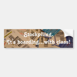 Stockpiling.It's hoarding...with class! Bumper Sticker