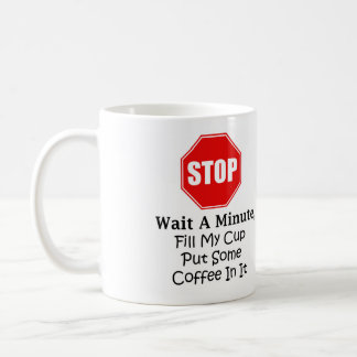 Stop and wait a minute, fill my cup coffee cup mug