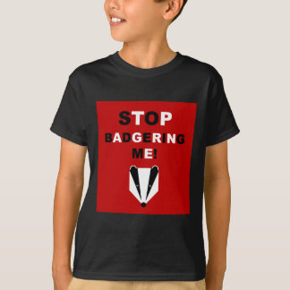 STOP BADGERING ME (badger) T-Shirt