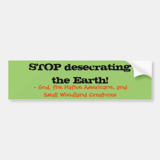 """Stop Desecrating the Earth"" Bumper Sticker"