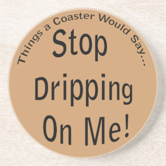 Stop Dripping on Me Coaster