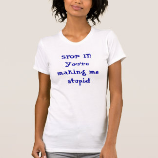STOP IT You re making me stupid T-shirt