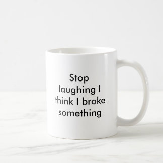 Stop laughing I think I broke something Coffee Mug