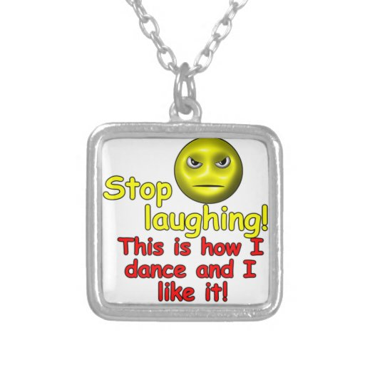 Stop laughing! This is how I dance and I like it! Jewelry