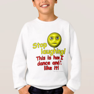 Stop laughing! This is how I dance and I like it! Sweatshirt
