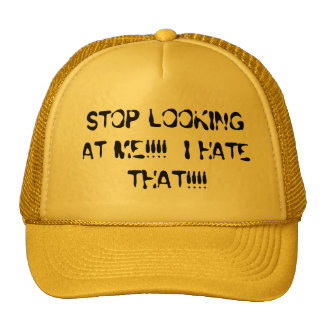STOP LOOKING AT ME!!!!  I HATE THAT!!!! TRUCKER HAT