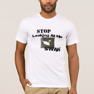 Stop Looking At Me SWAN T-Shirt