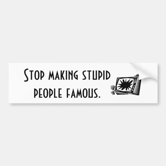 Stop making stupid people famous. bumper sticker