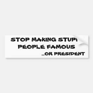 Stop Making Stupid People Famous or President Bumper Sticker