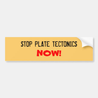 STOP PLATE TECTONICS, NOW! BUMPER STICKER