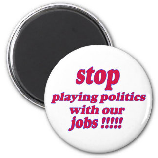 Stop playing politics with our jobs! 6 cm round magnet