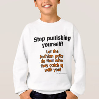 Stop punishing yourself! Let the fashion police... Sweatshirt