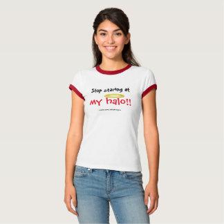 Stop staring at my halo!! t shirts