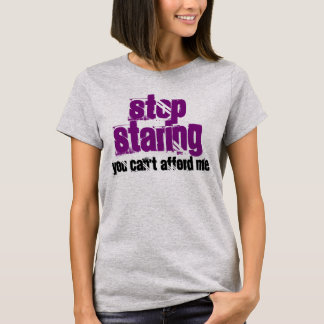 """Stop Staring You Can't Afford Me"" t-shirt"