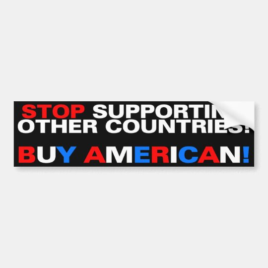 Stop supporting other countries! Buy American! Bumper Sticker
