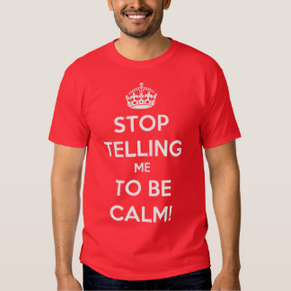 Stop Telling Me To Be Calm Shirts