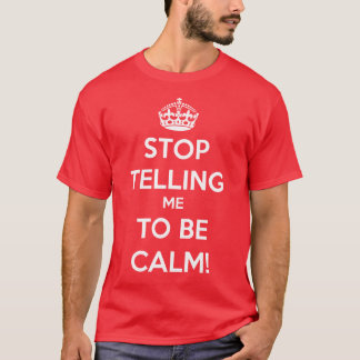 Stop Telling Me To Be Calm T-Shirt