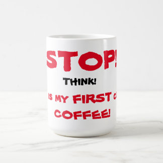 STOP! THINK! This is my First CUP of COFFEE!