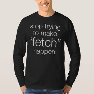 Stop trying to make fetch happen meaning