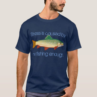 """Stress is caused by not fishing enough"" T-Shirt"
