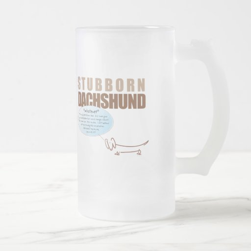 "Stubborn Dachshund...says ""WHATEVER !!!!"" Frosted Glass Mug"