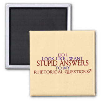 Stupid Answers to my Rhetorical Questions? Magnet