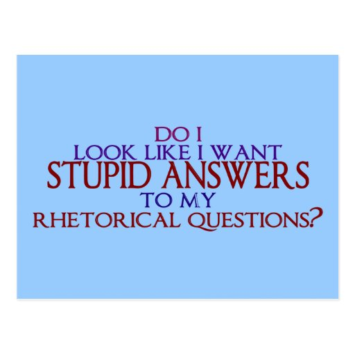 Stupid Answers to my Rhetorical Questions? Postcards