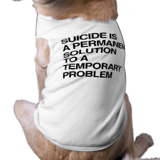 SUICIDE IS A PERMANENT SOLUTION TO A TEMPORARY PRO DOGGIE TSHIRT
