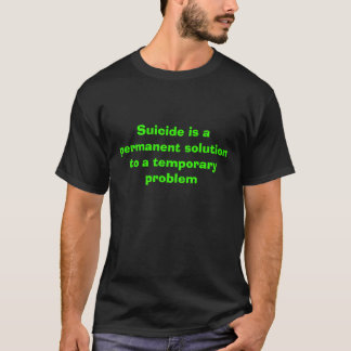 Suicide is a permanent solution to a temporary ... T-Shirt