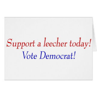 Support a leecher today! Vote Democrat! Greeting Card