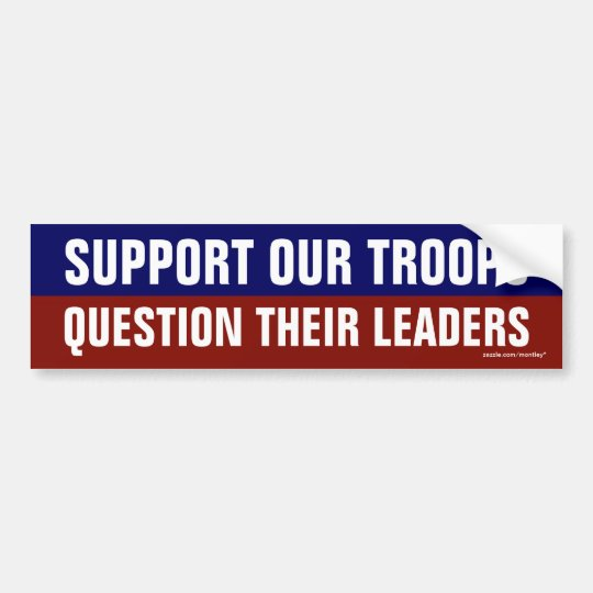 """""""Support our Troops Question their Leaders"""" Bumper Sticker"""